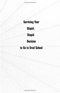 Surviving Your Stupid, Stupid Decision to Go to Grad School. Adam Ruben.