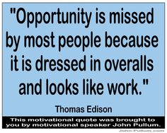 """http://pullum.com """"Opportunity is missed by most people because it is dressed in overalls and looks like work."""" - Thomas Edison"""