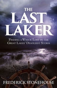 The Last Laker: Finding a Wreck Lost in the Great Lakes' Deadliest Storm by Frederick Stonehouse. Lake Superior Port Cities, 2015.