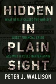 Hidden in Plain Sight: What Really Caused the World's Worst Financial Crisis and Why It Could Happen Again by Peter J. Wallison | 9781594037702 | Hardcover | Barnes & Noble