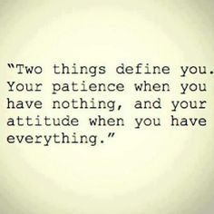 """""""Two things define you.  Your patience when you have nothing, and your attitude  when you have everything."""" ~ Great reminder! ~ Small Business Owners"""