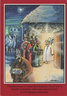 Unbeknownst to most theologians, there was a fourth wiseman, who was turned away for bringing a fruitcake