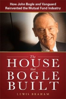 The House that Bogle Built  How John Bogle and Vanguard Reinvented the Mutual Fund Industry, 978-0071749060, Lewis Braham, McGraw-Hill; 1 edition