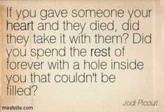 """""""If you gave someone your heart and they died, did they take it with them? Did you spend the rest of forever with a hole inside you that couldn't be filled?"""" —Jodi Picoult, 19 Minutes"""