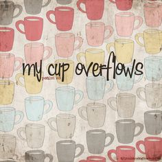 You prepare a table before me in the presence of my enemies; You anoint my head with oil; my cup overflows. -Psalm 23:5