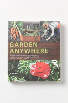 Garden Anywhere: How To Grow Gorgeous Container Gardens, Kitchen Gardens And More - Without Spending A Fortune - Anthropologie.com