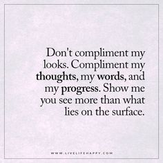 Don't compliment my looks. Compliment my thoughts, my words, and my progress. Show me you see more than what lies on the surface.
