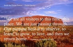 """""""We are all visitors to this time, this place. We are just passing through. Our purpose here is to observe, to learn, to grow, to love, and then we return home."""" ~ Australian Aboriginal Proverb"""