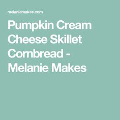 Pumpkin Cream Cheese Skillet Cornbread - Melanie Makes