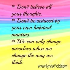 *Don't believe all your thoughts. *Don't be seduce by your own habitual mantras. *We can only change ourselves when we change the way we think.