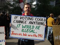 If voting could change anything, it would be illegal. #OccupyWallStreet