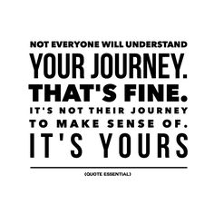 Not everyone will understand your journey.  That's fine.  It's not their #journey to make sense of.  It's yours.   #positive #life #quote  www.MorningCoach.com