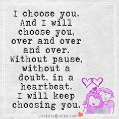 I choose you. And I will choose you, over and over and over. Without pause, without a doubt, in a heartbeat. I'll keep choosing you.
