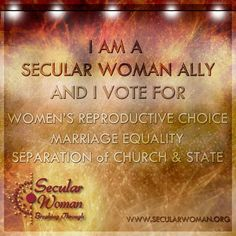 I am a secular woman ally and I vote for women's reproductive choice, marriage equality, and separation of church & state.