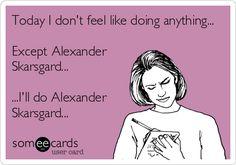 Today I don't feel like doing anything... Except Alexander Skarsgard... ...I'll do Alexander Skarsgard...