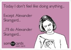 Today I don't feel like doing anything... Except Alexander Skarsgard... ...I'll do Alexander Skarsgard...