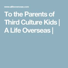 To the Parents of Third Culture Kids | A Life Overseas |