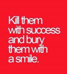Kill them with success