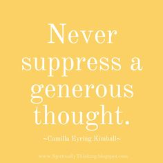 """Never suppress a generous thought.""   Camilla Eyring Kimball"