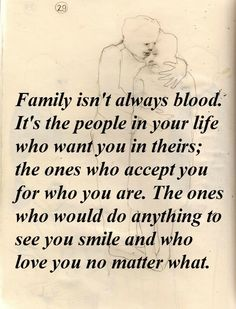 Family isn't always blood. It's the people in your life who want you in theirs; the ones who accept you for who you are. The ones who would do anything to see you smile and who love you no matter what.