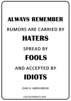 """Rumor Quotes Rumor Quotes """"Always remember… Rumors are carried by haters, spread by fools, and accepted by idiots."""" —Ziad K. Rumor Quotes, Quotes About Rumors, Idiot Quotes, My Son Quotes, Bad Day Quotes, Quotes About Haters, Karma Quotes, Go For It Quotes, Prayer Quotes"""