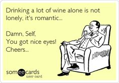Drinking a lot of wine alone is not lonely, it's romantic... Damn, Self, You got nice eyes! Cheers...