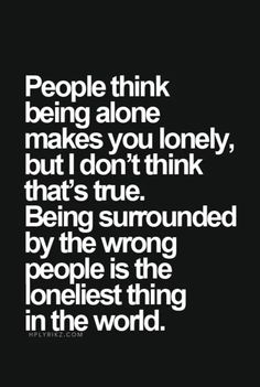 People think that being alone makes you lonely, but I don't think that's true. Being surrounded by the wrong people is the loneliest feeling in the world.