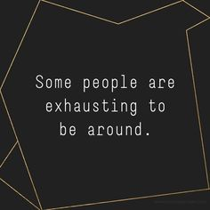 drama, complaining, and general negativity simply wear me out.....