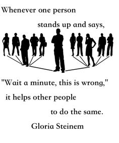 "Whenever one person stands up and says. ""Wait a minute, this is wrong,"" it helps other people do the same. #Quote #Gloria Steinem"
