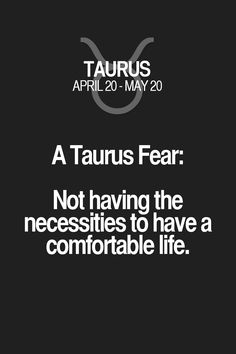 A Taurus Fear: Not having the necessities to have a comfortable life. Taurus | Taurus Quotes | Taurus Horoscope | Taurus Zodiac Signs