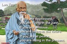 If you are depressed, you're living in the past.  If you are anxious, you are living in the future.  If you are at peace, you are living in the present.   Lao Tzu