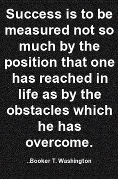 Success is to be measured not so much by the position that one has reached in life as by the obstacles which he has overcome. Booker T. Washington