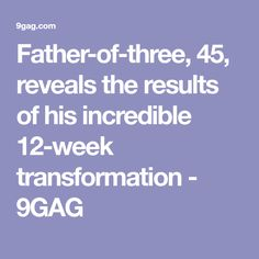 Father-of-three, 45, reveals the results of his incredible 12-week transformation - 9GAG
