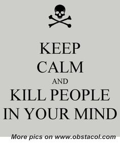 Keep calm and kill people in your mind