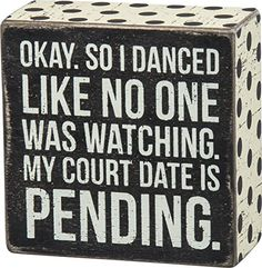 """Primitives By Kathy 4"""" X 4"""" Wooden Box Sign: """"OKAY, SO I DANCED LIKE NO ONE WAS WATCING. MY COURT DATE IS PENDING. Primitives By Kathy http://www.amazon.com/dp/B00UPCNA64/ref=cm_sw_r_pi_dp_L6nzwb04194NK"""