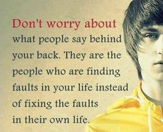 Don't worry about what people say behind your back. They are the people who are finding faults in your life instead of fixing the faults in their own life. thedailyquotes.com