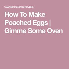 How To Make Poached Eggs   Gimme Some Oven
