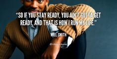 So if you stay ready, you ain't gotta get ready, and that is how I run my life. -- Will Smith\nMore great Will Smith quotes at http://quotes.lifehack.org/by-author/will-smith/