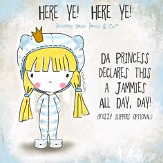 HERE YE! HERE YE! DA PRINCESS DECLARES THIS A JAMMIES ALL DAY, DAY STARTING TOMORROW WHEN YOU WAKE UP. :) :)