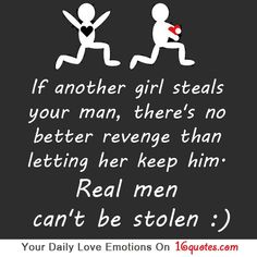 If another girl steals your man, there's no better revenge than letting her keep him. Real men can't be stolen. And vice versa, if another man steals your woman....