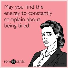 May you find the energy to constantly complain about being tired.   Encouragement Ecard