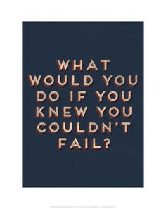 """What would you do if you knew you couldn't fail?"" 