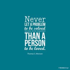Never let a problem to be solved become more than a person to be loved. - Thomas S. Monson