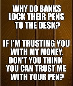 Why do banks lock their pens to the desk? If  I'm trusting you with my money, don't you think you can trust me with your pen?