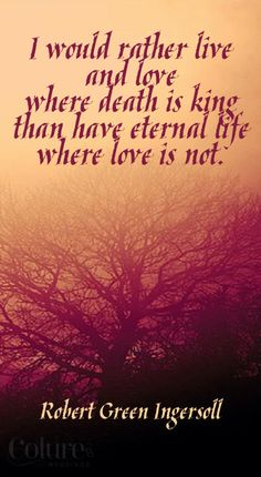 I Would Rather Live Where Death Is King Than Have Eternal Life Where Love  Is Not