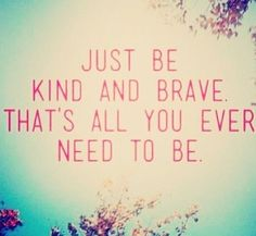 Just be kind and brave.  That's all you ever need to be.