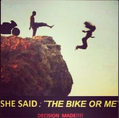 Some decisions are easy - Motorcycle - sportbike - rider - quote - Me or the  bike