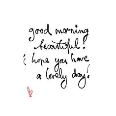 good morning beautiful! i hope you have a lovely day! ♥