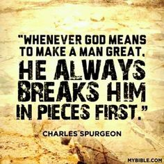 """""""Whenever God means to make a man great, He always breaks him in pieces first."""" - Charles Spurgeon Then He builds you back up for His great purpose. Life Quotes Love, Quotes About God, Faith Quotes, Bible Quotes, Me Quotes, Bible Verses, Scriptures, Godly Man Quotes, Strong Man Quotes"""