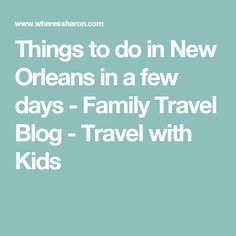 Things to do in New Orleans in a few days - Family Travel Blog - Travel with Kids